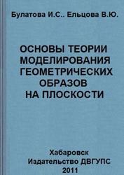 Основы теории моделирования геометрических образов на плоскости, Булатова И.С., Ельцова Е.Ю., 2011