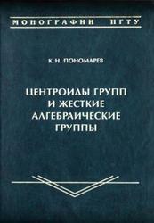 Центроиды групп и жесткие алгебраические группы, Монография, Пономарев К.Н., 2012