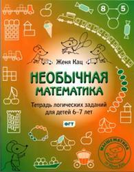 Необычная математика, Тетрадь логических заданий для детей 6-7 лет, Кац Е.М., 2015
