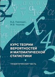 Курс теории вероятностей и математической статистики, Теоретическая част, Павлидис В.Д., Чкалова М.В., 2013