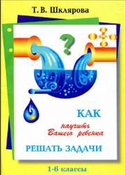 Как научить Вашего ребёнка решать задачи, 1-6 класс, Шклярова Т.В.