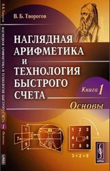 Наглядная арифметика и технология быстрого счета, Книга 1, Основы, Творогов В.Б., 2011