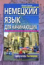 Немецкий язык для начинающих, Самоучитель, Разговорник, Гроше Ю.В., 2008