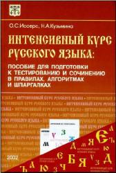 Интенсивный курс русского языка - Пособие для подготовки к тестированию и сочинению в правилах, алгоритмах и шпаргалках - Иссерс О.С., Кузьм