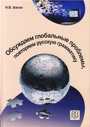 Русский язык, Обсуждаем глобальные проблемы, повторяем русскую грамматику, Баско Н.В., 2010