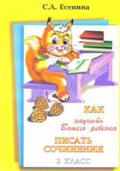 Как научить вашего ребенка писать сочинения, 2 класс, Есенина С.А., 2013