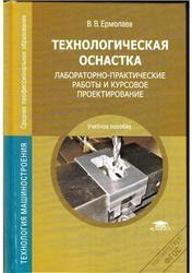 Технологическая оснастка, Лабораторно-практические работы и курсовое проектирование, Ермолаев В.В., 2012