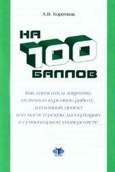 На 100 баллов, Как написать и защитить отличную курсовую работу, дипломный проект или магистерскую диссертацию в гуманитарном университете, Коротков А.В., 2010