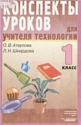 Конспекты уроков для учителя технологии, 1 класс, Атаулова О.В., Шкирдова Л.Н., 2003