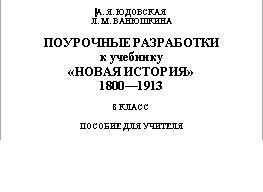 ПОУРОЧНЫЕ РАЗРАБОТКИ к учебнику «НОВАЯ ИСТОРИЯ», 1800 1913, ПОСОБИЕ ДЛЯ УЧИТЕЛЯ, 8 КЛАССА, ЮДОВСКАЯ А.Я., ВАНЮШКИНА Л.М.