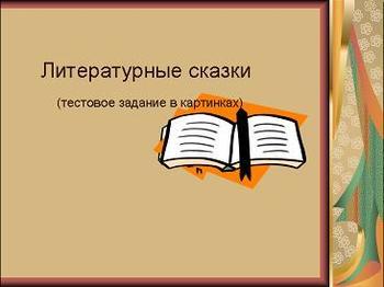 Презентация по литратуре - Литературные сказки - Тестовое задание в картинках