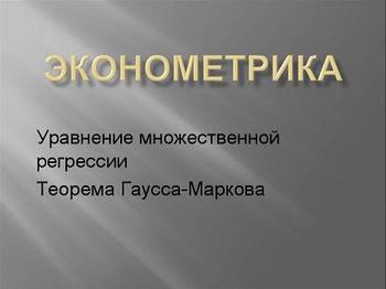 Презентация по математике - Эконометрика - Уравнение множественной регрессии - Теорема Гаусса-Маркова