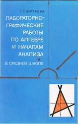 Лабораторно-графические работы по алгебре и началам анализа в средней школе. Юртаева Г.Т. 1978