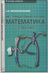 Нестандартные уроки. Математика. 5-10 класс. Чернокнижникова Л.М. 2010