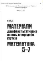 Матеріали для факультативних занять, спецкурсів, гуртків. Математика 5-7. Харiк О.Ю., 2008