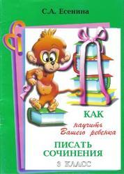 Как научить вашего ребёнка писать сочинения, 3 класс, Есенина С.А., 2010