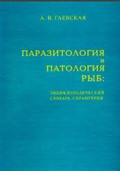 Паразитология и патология рыб, Энциклопедический словарь-справочник, Гаевская А.В., 2006