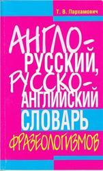 Англо-русский, Русско-английский словарь фразеологизмов, Пархамович Т.В., 2011