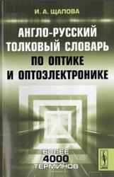 Англо-русский толковый словарь по оптике и оптоэлектронике, Щапова И.А., 2012