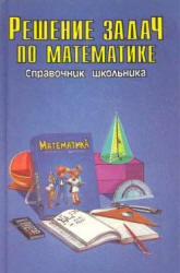 Решение задач по математике - Справочник школьника - Якушева Г.М.