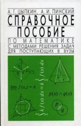 Справочное пособие по математике с методами решения задач для поступающих в ВУЗы, Цыпкин А.Г., Пинский А.И., 2007