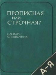 Прописная или строчная? - Словарь-справочник - Розенталь Д.Э.