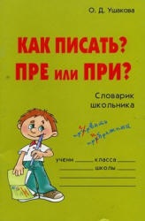 Как писать? - ПРЕ или ПРИ? - Словарик школьника - Ушакова О.Д.